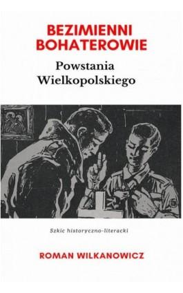 Bezimienni Bohaterowie Powstania Wielkopolskiego - Roman Wilkanowicz - Ebook - 978-83-8119-496-9