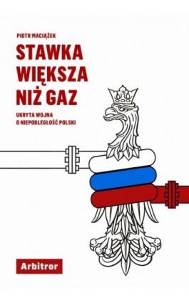 Stawka większa niż gaz. Ukryta wojna o niepodległość Polski - Piotr Maciążek - Ebook - 978-83-66095-09-0
