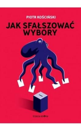 Jak sfałszować wybory - Piotr Kościński - Ebook - 978-83-64526-69-5