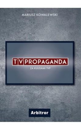 TVPropaganda. Za kulisami TVP. - Mariusz Kowalewski - Ebook - 978-83-66095-21-2