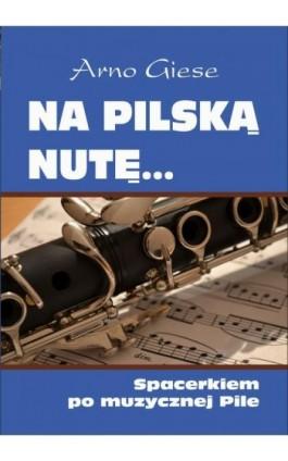 Na pilską nutę... Spacerkiem po muzycznej Pile - Arno Giese - Ebook - 978-83-8119-040-4