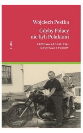 Gdyby Polacy nie byli Polakami. Kresowa apokalipsa: reportaże i perory - Wojciech Pestka - Ebook - 978-83-953999-7-8