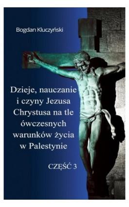 Dzieje, nauczanie i czyny Jezusa Chrystusa na tle ówczesnych warunków życia w Palestynie. Część III - Bogdan Kluczyński - Ebook - 978-83-8119-509-6