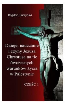 Dzieje, nauczanie i czyny Jezusa Chrystusa na tle ówczesnych warunków życia w Palestynie. Część I - Bogdan Kluczyński - Ebook - 978-83-8119-507-2