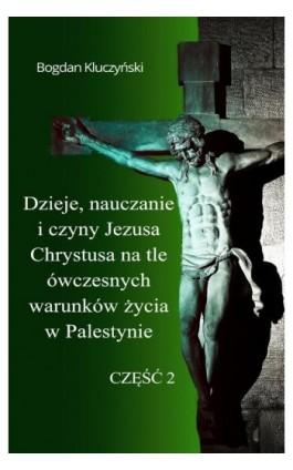 Dzieje, nauczanie i czyny Jezusa Chrystusa na tle ówczesnych warunków życia w Palestynie. Część II - Bogdan Kluczyński - Ebook - 978-83-8119-508-9