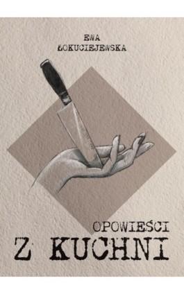 Opowieści z kuchni - Ewa Łokuciejewska - Ebook - 978-83-62993-76-5