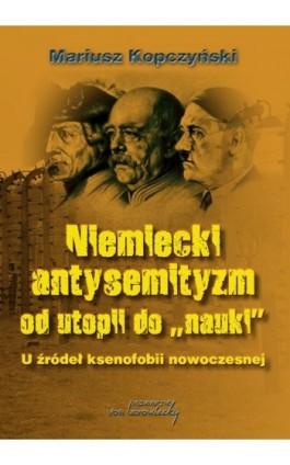 Niemiecki antysemityzm od utopii do nauki - Mariusz Kopczyński - Ebook - 978-83-65806-58-1