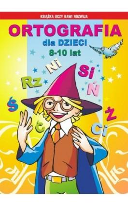 Ortografia dla dzieci 8-10 lat - Iwona Kowalska - Ebook - 978-83-7774-506-9