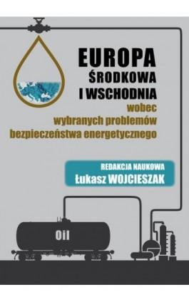 Europa Środkowa i Wschodnia wobec wybranych problemów bezpieczeństwa energetycznego - Ebook - 978-83-64541-32-2