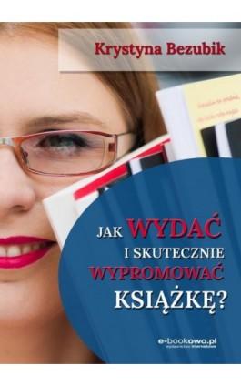 Jak wydać i skutecznie wypromować książkę - Krystyna Bezubik - Ebook - 978-83-7859-925-8