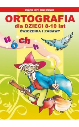 Ortografia dla dzieci 8-10 lat. Ćwiczenia i zabawy - Iwona Kowalska - Ebook - 978-83-7774-505-2