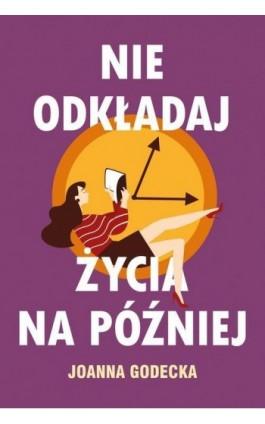 Nie odkładaj życia na później - Joanna Godecka - Ebook - 978-83-287-1129-7