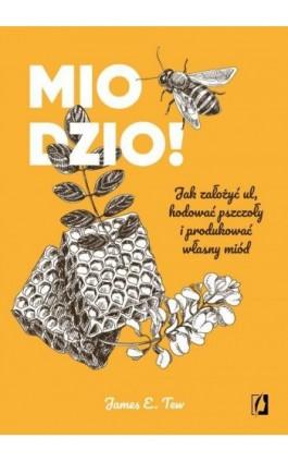 Miodzio! Jak założyć ul, hodować pszczoły i produkować własny miód - James E. Tew - Ebook - 978-83-66520-81-3