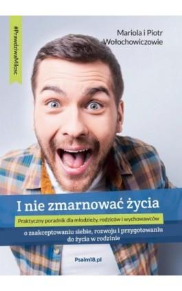 I NIE ZMARNOWAĆ ŻYCIA – o zaakceptowaniu siebie, rozwoju i przygotowaniu do życia w rodzinie - Mariola Wołochowicz - Ebook - 978-83-946935-9-6