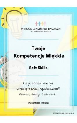 Twoje kompetencje miękkie. Soft skills - Katarzyna Płuska - Ebook - 978-83-953-9764-6
