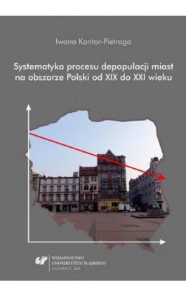Systematyka procesu depopulacji miast na obszarze Polski od XIX do XXI wieku - Iwona Kantor-Pietraga - Ebook - 978-83-226-2357-2