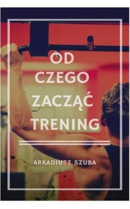 Od czego zacząć trening - Arkadiusz Szuba - Ebook - 978-83-8119-471-6