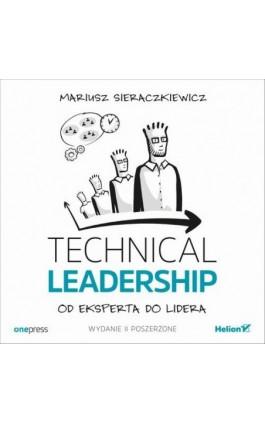 Technical Leadership. Od eksperta do lidera. Wydanie II poszerzone - Mariusz Sieraczkiewicz - Audiobook - 978-83-283-5416-6