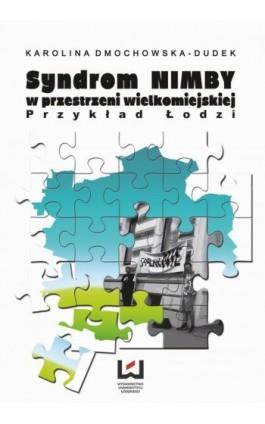 Syndrom NIMBY w przestrzeni wielkomiejskiej. Przykład Łodzi - Karolina Dmochowska-Dudek - Ebook - 978-83-7525-897-4