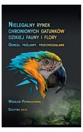 Nielegalny rynek chronionych gatunków dzikiej fauny i flory. Geneza, przejawy, przeciwdziałanie - Wiesław Pływaczewski - Ebook - 978-83-7462-521-0