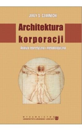 Architektura korporacji. Analiza teoretyczna i metodologiczna - Jerzy S. Czarnecki - Ebook - 978-83-7525-603-1