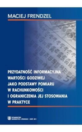 Przydatność informacyjna wartości godziwej jako podstawy pomiaru w rachunkowości i ograniczenia jej stosowania w praktyce - Maciej Frendzel - Ebook - 978-83-7525-638-3