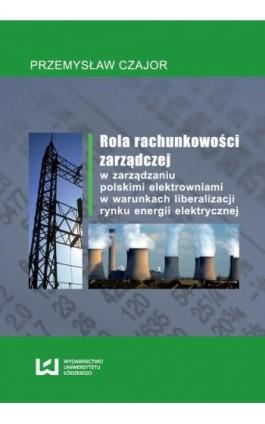 Rola rachunkowości zarządczej w zarządzaniu polskimi elektrowniami w warunkach liberalizacji rynku energii elektrycznej - Przemysław Czajor - Ebook - 978-83-7525-711-3