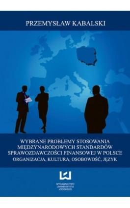 Wybrane problemy stosowania Międzynarodowych Standardów Sprawozdawczości Finansowej w Polsce. Organizacja, kultura, osobowość, j - Przemysław Kabalski - Ebook - 978-83-7525-701-4