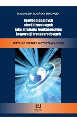 Rozwój globalnych sieci biznesowych jako strategia konkurencyjna korporacji transnarodowych. Przykład sektora motoryzacyjnego - Magdalena Rosińska-Bukowska - Ebook - 978-83-7525-675-8