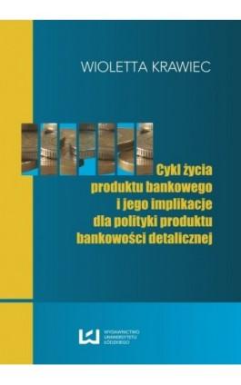 Cykl życia produktu bankowego i jego implikacje dla polityki produktu bankowości detalicznej - Wioletta Krawiec - Ebook - 978-83-7525-720-5