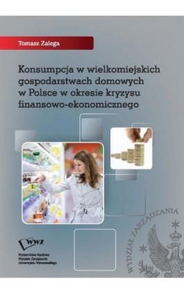 Konsumpcja w wielkomiejskich gospodarstwach domowych w Polsce w okresie kryzysu finansowo-ekonomicznego - Tomasz Zalega - Ebook - 978-83-61276-98-2