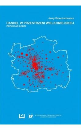 Handel w przestrzeni wielkomiejskiej. Przykład Łodzi - Jerzy Dzieciuchowicz - Ebook - 978-83-7969-972-8