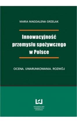Innowacyjność przemysłu spożywczego w Polsce. Ocena, uwarunkowania, rozwój - Magdalena Maria  Grzelak - Ebook - 978-83-7525-709-0