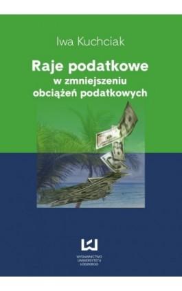 Raje podatkowe w zmniejszeniu obciążeń podatkowych - Iwa Kuchciak - Ebook - 978-83-7525-740-3