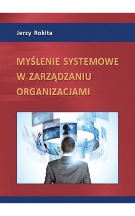 Myślenie systemowe w zarządzaniu organizacjami - Jerzy Rokita - Ebook - 978-83-7246-717-1