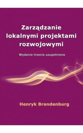 Zarządzanie lokalnymi projektami rozwojowymi - Henryk Brandenburg - Ebook - 978-83-7246-713-3