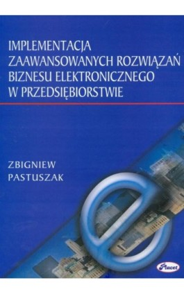 Implementacja zaawansowanych rozwiązań biznesu elektronicznego w przedsiębiorstwie - Zbigniew Pastuszak - Ebook - 978-83-7488-062-6