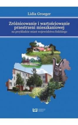 Zróżnicowanie i wartościowanie przestrzeni mieszkaniowej na przykładzie miast województwa łódzkiego - Lidia Groeger - Ebook - 978-83-7525-874-5