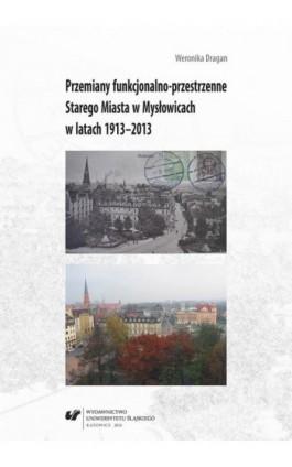 Przemiany funkcjonalno-przestrzenne Starego Miasta w Mysłowicach w latach 1913–2013 - Weronika Dragan - Ebook - 978-83-8012-885-9