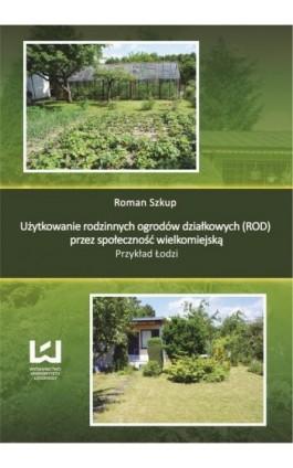 Użytkowanie rodzinnych ogrodów działkowych (ROD) przez społeczność wielkomiejską. Przykład Łodzi - Roman Szkup - Ebook - 978-83-7969-348-1