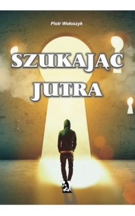 Szukając jutra - Piotr Wołoszyk - Ebook - 978-83-7900-072-2