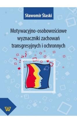 Motywacyjno-osobowościowe wyznaczniki zachowań transgresyjnych i ochronnych - Sławomir Ślaski - Ebook - 978-83-7072-764-2
