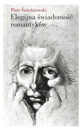 Elegijna świadomość romantyków - Piotr Śniedziewski - Ebook - 978-83-7453-314-0