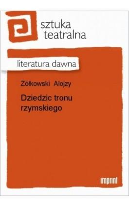 Dziedzic tronu rzymskiego - Alojzy Żółkowski - Ebook - 978-83-270-1860-1