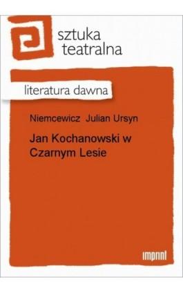 Jan Kochanowski w Czarnym Lesie - Julian Ursyn Niemcewicz - Ebook - 978-83-270-1064-3