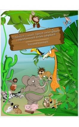 O dawnych czasach, fajnych zwierzątkach i najciekawszych świata zakątkach - Krzysztof Krysztopik - Ebook - 978-83-7859-907-4