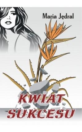Kwiat sukcesu - Maria Jędral - Ebook - 978-83-7900-390-7