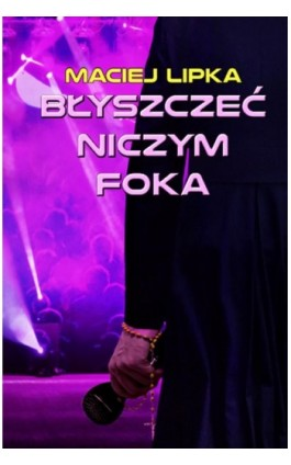 Błyszczeć niczym foka - Maciej Lipka - Ebook - 978-83-7859-628-8