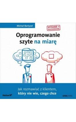 Oprogramowanie szyte na miarę. Jak rozmawiać z klientem, który nie wie, czego chce. Wydanie II rozszerzone - Michał Bartyzel - Audiobook - 978-83-283-6886-6
