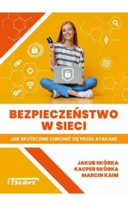 Bezpieczeństwo w sieci – Jak skutecznie chronić się przed atakami - Jakub Skórka - Ebook - 978-83-65645-27-2
